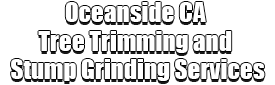 Oceanside CA Tree Trimming and Stump Grinding Services Logo-We Offer Tree Trimming Services, Tree Removal, Tree Pruning, Tree Cutting, Residential and Commercial Tree Trimming Services, Storm Damage, Emergency Tree Removal, Land Clearing, Tree Companies, Tree Care Service, Stump Grinding, and we're the Best Tree Trimming Company Near You Guaranteed!